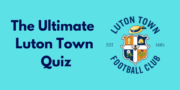 The Ultimate Luton Town Quiz