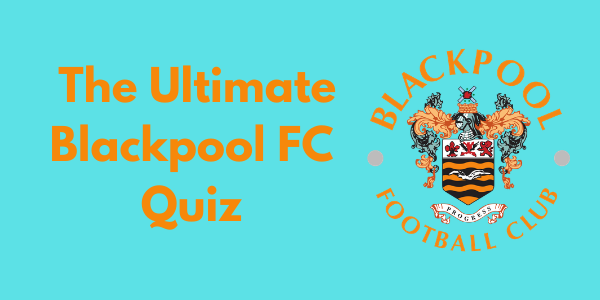 The Ultimate Blackpool FC Quiz